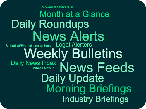 News Alerts News Feeds Daily Roundups Morning Briefings Weekly Bulletins Month at a Glance Daily News Index Daily News Summary Daily Update Client News Industry Briefings Legal Alerters Movers & Shakers Statistical snapshots Financial snapshots Market intelligence